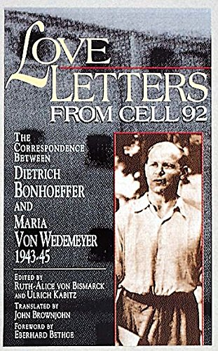 Love Letters from Cell 92: The Correspondence Between Dietrich Bonhoeffer and Maria Von Wedemeyer, ...