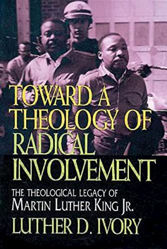 Toward a Theology of Radical Involvement: The Theological Legacy of Martin Luther King, Jr.: Ivory,...