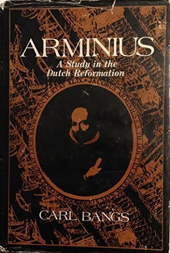Arminius; a Study in the Dutch Reformation: Bangs, Carl