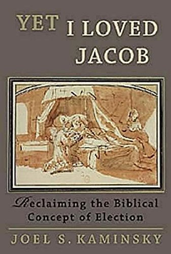 Yet I Loved Jacob: Reclaiming the Biblical Concept of Election: Kaminsky, Joel S.