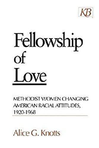 Fellowship of Love: Methodist Women Changing American Racial Attitudes, 1920-1968: Knotts, Alice