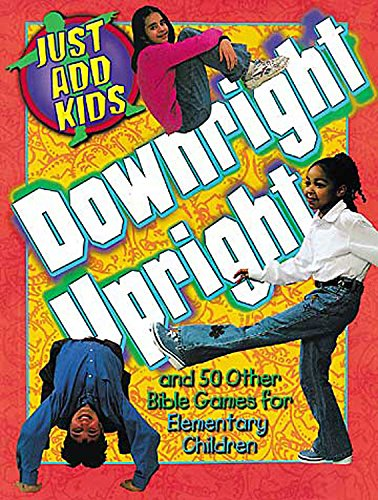 Downright Upright: And 50 Other Bible Games for Elementary Children (Just Add Kids): Daphna Flegal
