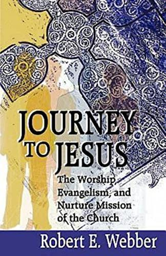 Journey to Jesus: The Worship, Evangelism, and Nurture Mission of the Church (0687068401) by Webber, Robert