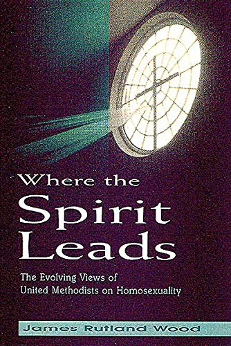 Where the Spirit Leads: The Evolving Views of United Methodists on Homosexuality: Wood,James R./...