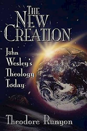 The New Creation: John Wesley's Theology Today: Theodore Runyon