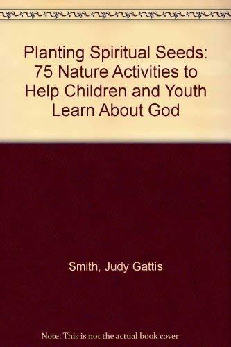 Planting Spiritual Seeds: 75 Nature Activities to: Smith, Judy Gattis