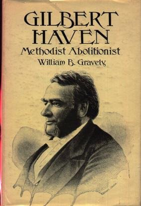 Gilbert Haven Methodist Abolitionist; a Study in Race, Religion, and Reform, 1850-1880: Gravely, ...