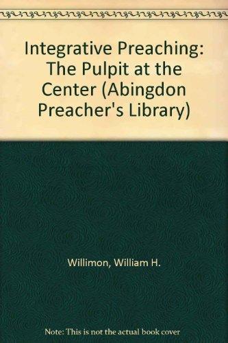 Integrative Preaching: The Pulpit at the Center (Abingdon Preacher's Library): Willimon, ...