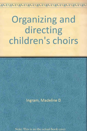 Organizing and Directing Children's Choirs: Ingram, Madeline D.