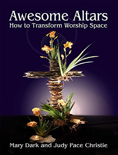 Awesome Altars: How to Transform the Worship Space: Christie, Judy Pace; Dark, Mary
