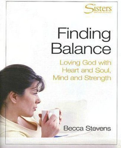 Finding Balance: Loving God with Heart and Soul, Mind and Strength: Stevens, Becca