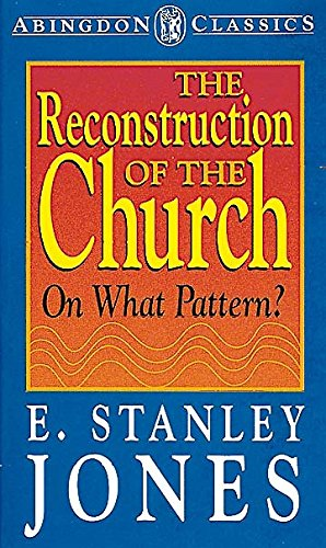 The Reconstruction of the Church on What Pattern? (Abingdon Classics): Jones, E. Stanley