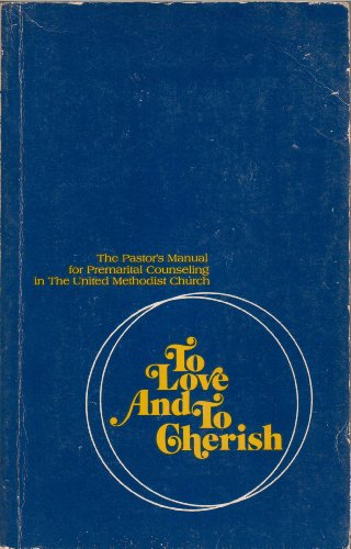 To Love and to Cherish: The Pastor's Manual for Premarital Counseling in the United Methodist ...