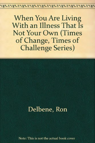 When You Are Living With an Illness That Is Not Your Own (Times of Change, Times of Challenge Series) (0687611873) by Ron Delbene