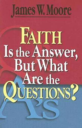 Faith Is the Answer, But What Are the Questions?: Moore, James W.