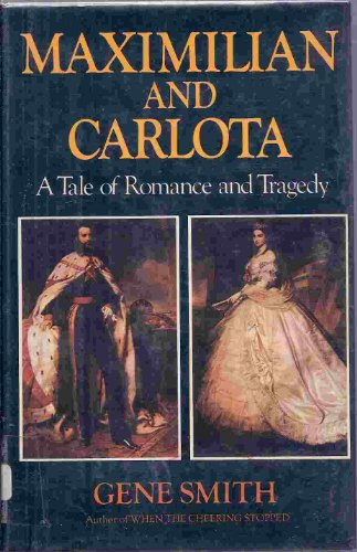 Maximillian and Carlota. A Tale of Romance and Tragedy