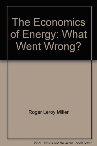 The Economics of Energy, What Went Wrong,: Miller, Roger Leroy,