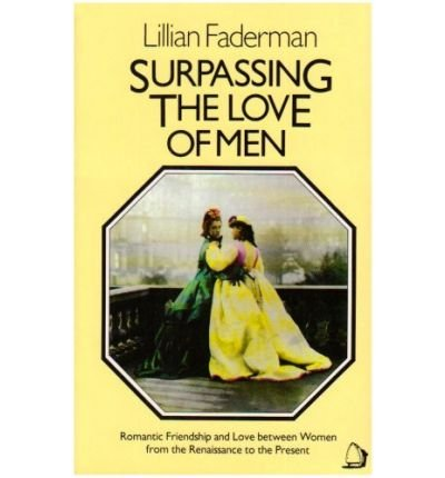 Surpassing the Love of Men: Romantic Friendship and Love between Women from the Renaissance to the Present (0688003966) by Lillian Faderman