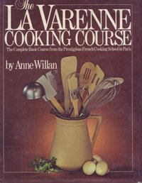 The La Varenne Cooking Course: The Complete Basic Course from the Prestigious French Cooking Scho...