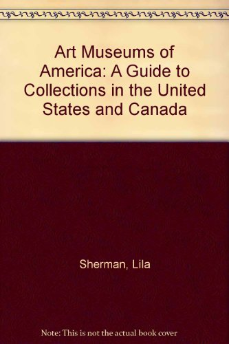 Art Museums of America: A Guide to Collections in the United States and Canada: Sherman, Lila