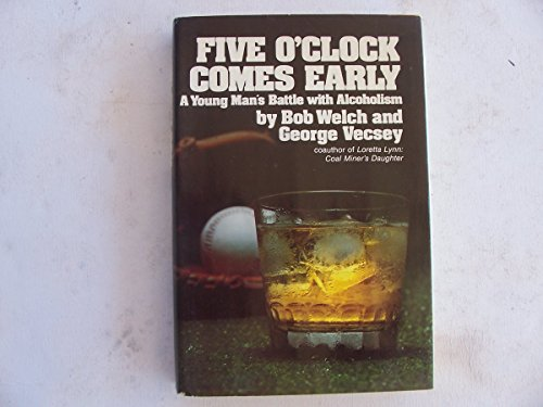 Five O'Clock Comes Early: A Young Man's Battle With Alcoholism: Bob Welch; George Vecsey