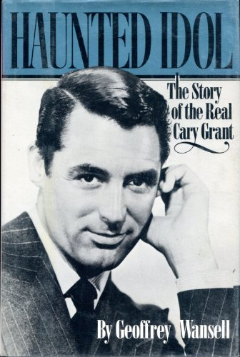 Haunted Idol: The Story of the Real Cary Grant: Wansell, Geoffrey