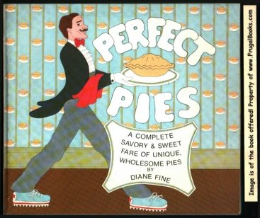 PERFECT PIES a Complete Savory & Sweet Fare of Unique, Wholesome Pies