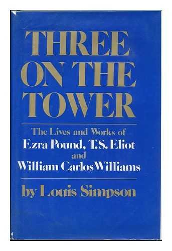Three on the Tower: The Lives and Works of Ezra Pound, T.S. Eliot and William Carlos Williams: ...