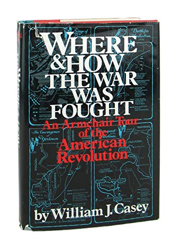 Where and How the War Was Fought: An Armchair Tour of the American Revolution: Casey, William J.