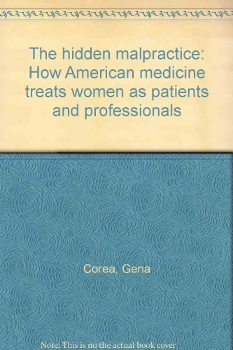 The Hidden Malpractice - How American Medicine Treats Women as Patients and Professionals: Corea, ...