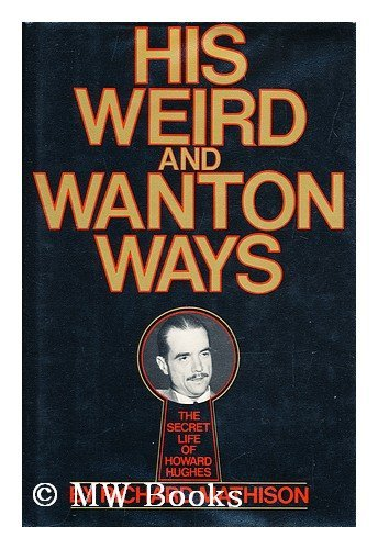 His Weird and Wanton Ways : The Secret Life of Howard Hughes: Mathison, Richard R
