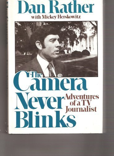 The Camera Never Blinks: Adventures of a: Dan Rather with