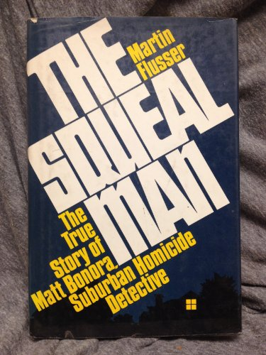 SQUEAL MAN, THE The True Story of Matt Bonora, Suburban Homicide Detective: Flusser, Martin
