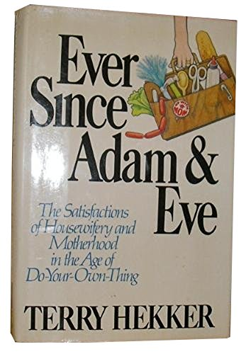 9780688034429: Ever Since Adam & Eve: The Satisfactions of Housewifery and Motherhood in the Age of Do-Your-Own-Thing