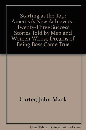 9780688045203: Starting at the Top: America's New Achievers : Twenty-Three Success Stories Told by Men and Women Whose Dreams of Being Boss Came True