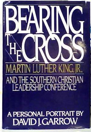 Bearing The Cross: Martin Luther King, Jr., And The Southern Christian Leadership Conference.: ...