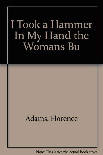 I Took a Hammer In My Hand the Womans Bu: Adams, Florence