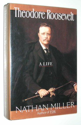 Theodore Roosevelt, a Life: Miller, Nathan