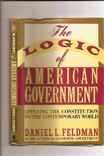 9780688081348: The Logic of American Government: Applying the Constitution to the Contemporary World