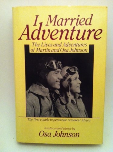 I Married Adventure: The Lives and Adventures of Martin and Osa Johnson: Osa Johnson