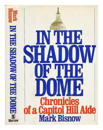 In the Shadow of the Dome: Chronicles of a Capitol Hill Aide: Bisnow, Mark