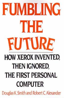 Fumbling the Future: How Xerox Invented, Then: Douglas K. Smith;