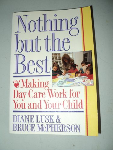 Nothing but the Best: Making Day Care Work for You and Your Child: Lusk, Diane, McPherson, Bruce
