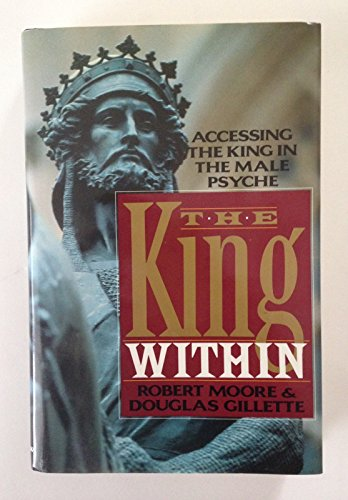 The King Within: Accessing the King in the Male Psyche: Moore, Robert L.; Gillette, Douglas