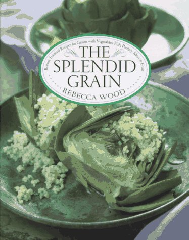 9780688097660: The Splendid Grain: Robust, Inspired Recipes for Grains with Vegetables, Fish, Poultry, Meat & Fruit