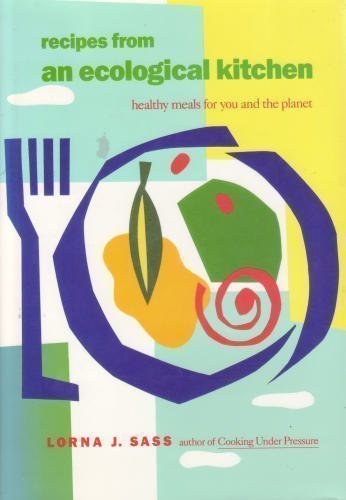 Recipes from an Ecological Kitchen: Healthy Meals for You and the Planet (0688100511) by Lorna J. Sass