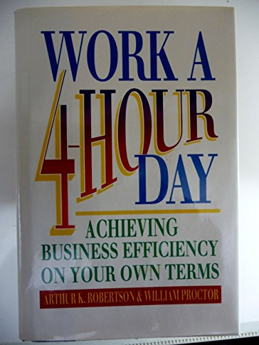 Work a Four-Hour Day: Achieving Business Efficiency on Your Own Terms (0688103596) by Robertson, Arthur K.; Proctor, William