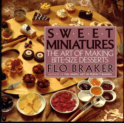 Sweet Miniatures: The Art of Making Bite-Size Desserts: Braker, Flo