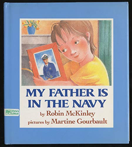 My Father is in the Navy: McKinley, Robin, Illustrated by Gourbault, Martine