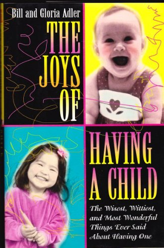 The Joys of Having a Child: The Wisest, Wittiest, and Most Wonderful Things Ever Said About Having ...